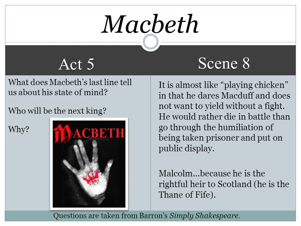 Macbeth Scene 8. Act 5. What does Macbeth's last line tell us about his state of mind Who will be the next king Why
