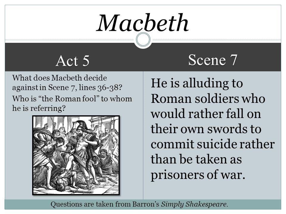 Macbeth Scene 7. Act 5. What does Macbeth decide against in Scene 7, lines 36-38 Who is the Roman fool to whom he is referring