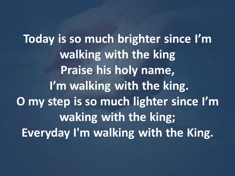 Today is so much brighter since I'm walking with the king Praise his holy name,