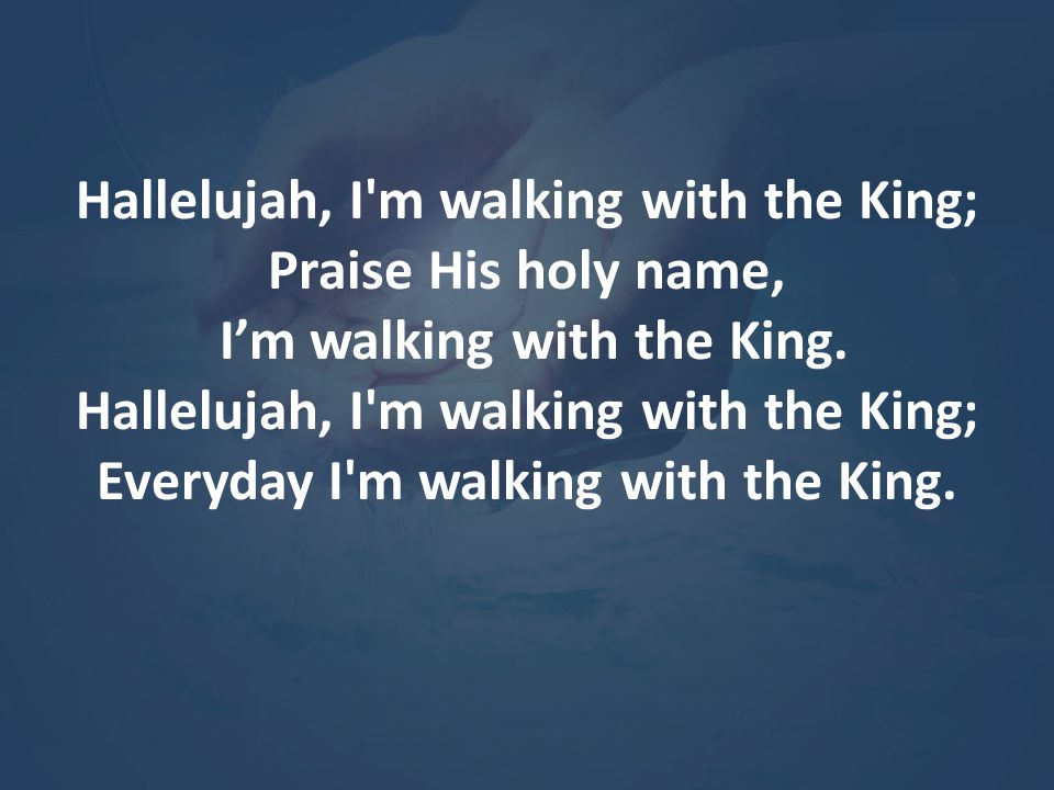 Hallelujah, I m walking with the King; Praise His holy name,