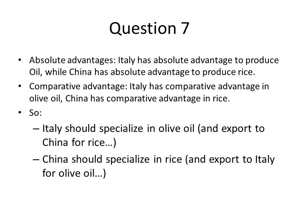 Question 7 Absolute advantages: Italy has absolute advantage to produce Oil, while China has absolute advantage to produce rice.