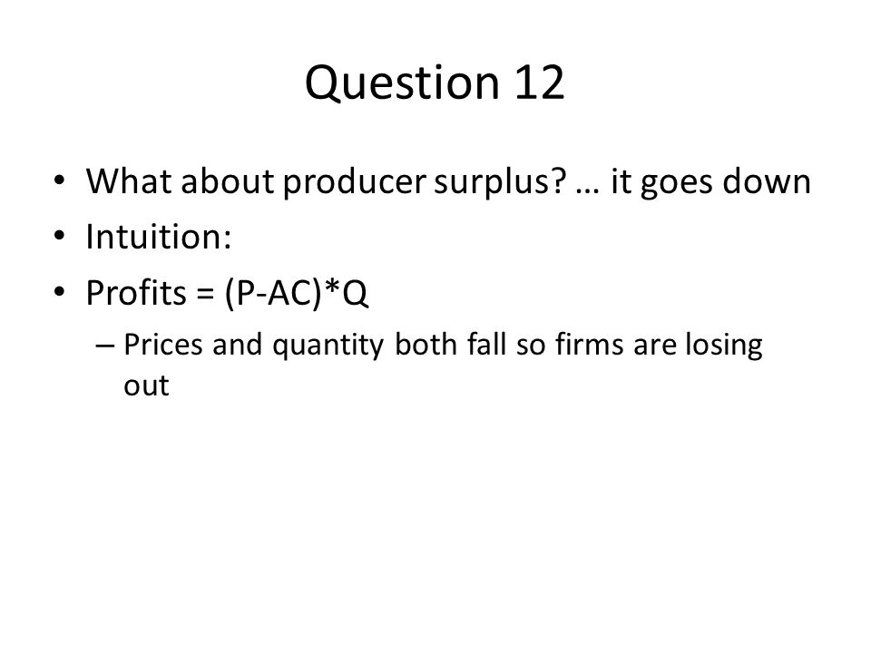 Question 12 What about producer surplus … it goes down Intuition: