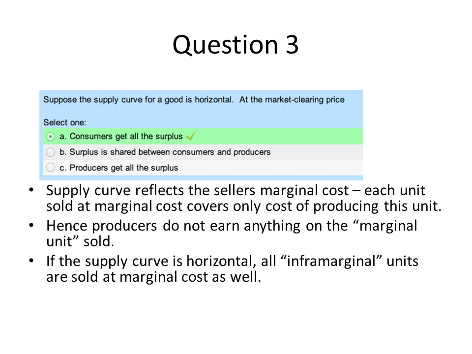 Question 3 Supply curve reflects the sellers marginal cost – each unit sold at marginal cost covers only cost of producing this unit.