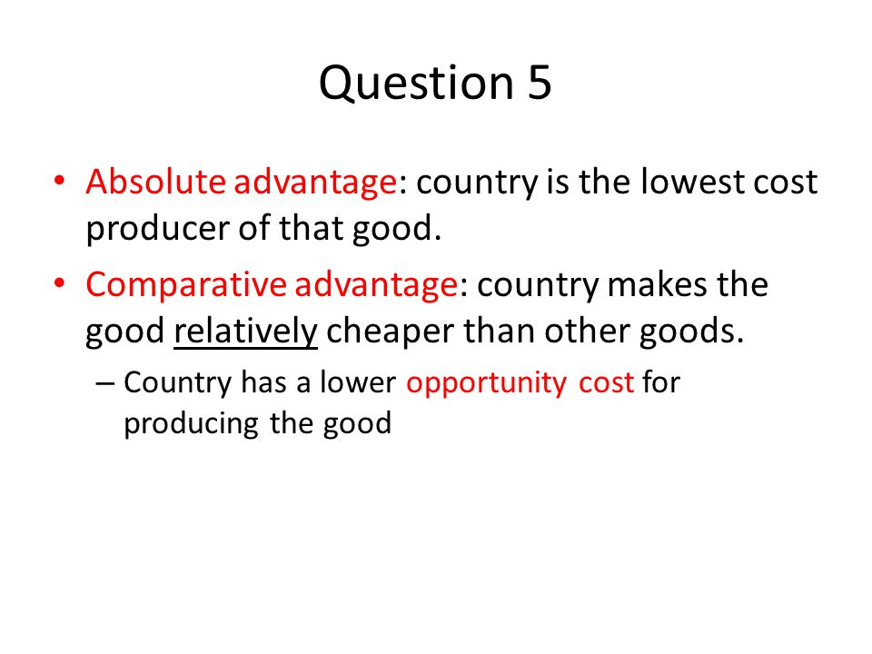 Question 5 Absolute advantage: country is the lowest cost producer of that good.
