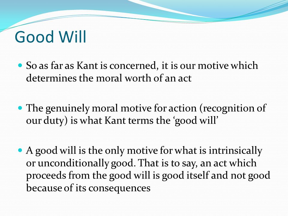 Good Will So as far as Kant is concerned, it is our motive which determines the moral worth of an act.