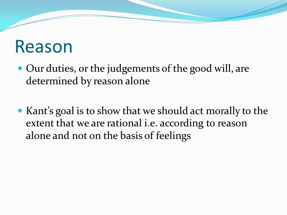 Reason Our duties, or the judgements of the good will, are determined by reason alone.
