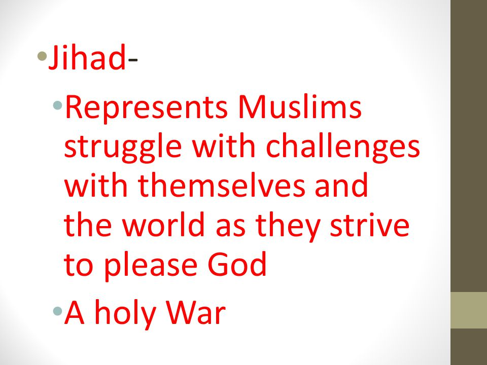 Jihad- Represents Muslims struggle with challenges with themselves and the world as they strive to please God.
