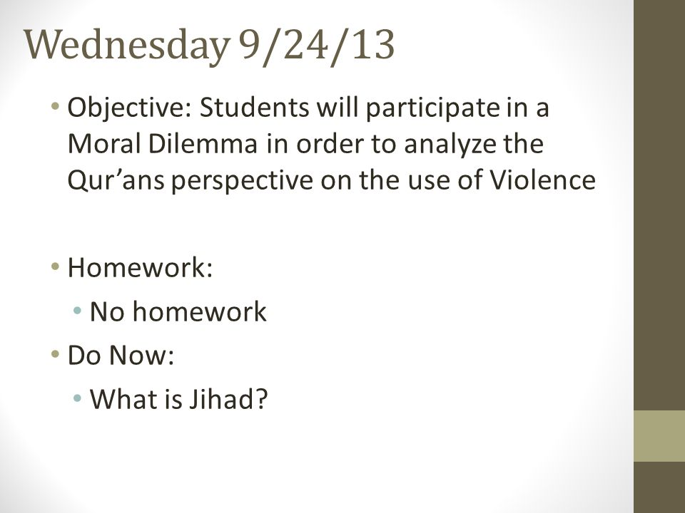 Wednesday 9/24/13 Objective: Students will participate in a Moral Dilemma in order to analyze the Qur'ans perspective on the use of Violence.