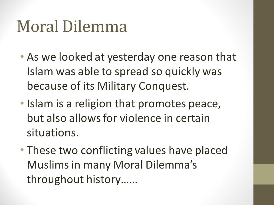 Moral Dilemma As we looked at yesterday one reason that Islam was able to spread so quickly was because of its Military Conquest.