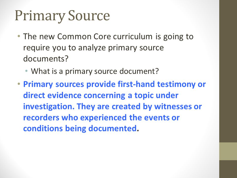 Primary Source The new Common Core curriculum is going to require you to analyze primary source documents