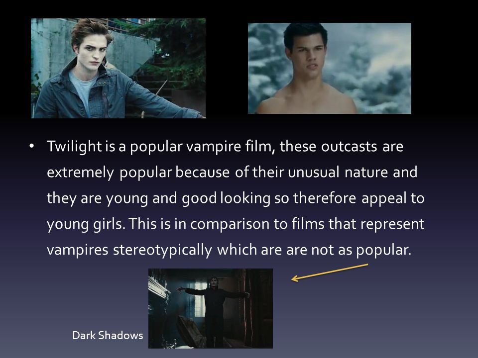 Twilight is a popular vampire film, these outcasts are extremely popular because of their unusual nature and they are young and good looking so therefore appeal to young girls. This is in comparison to films that represent vampires stereotypically which are are not as popular.