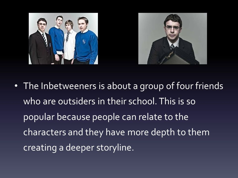 The Inbetweeners is about a group of four friends who are outsiders in their school.