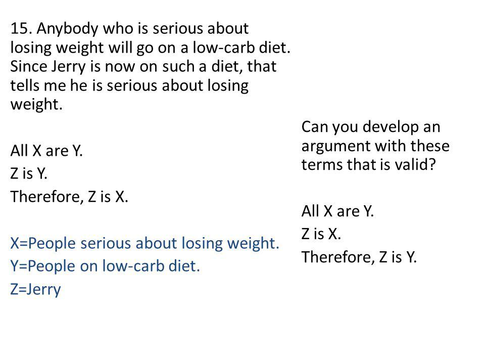 15. Anybody who is serious about losing weight will go on a low-carb diet. Since Jerry is now on such a diet, that tells me he is serious about losing weight. All X are Y. Z is Y. Therefore, Z is X. X=People serious about losing weight. Y=People on low-carb diet. Z=Jerry