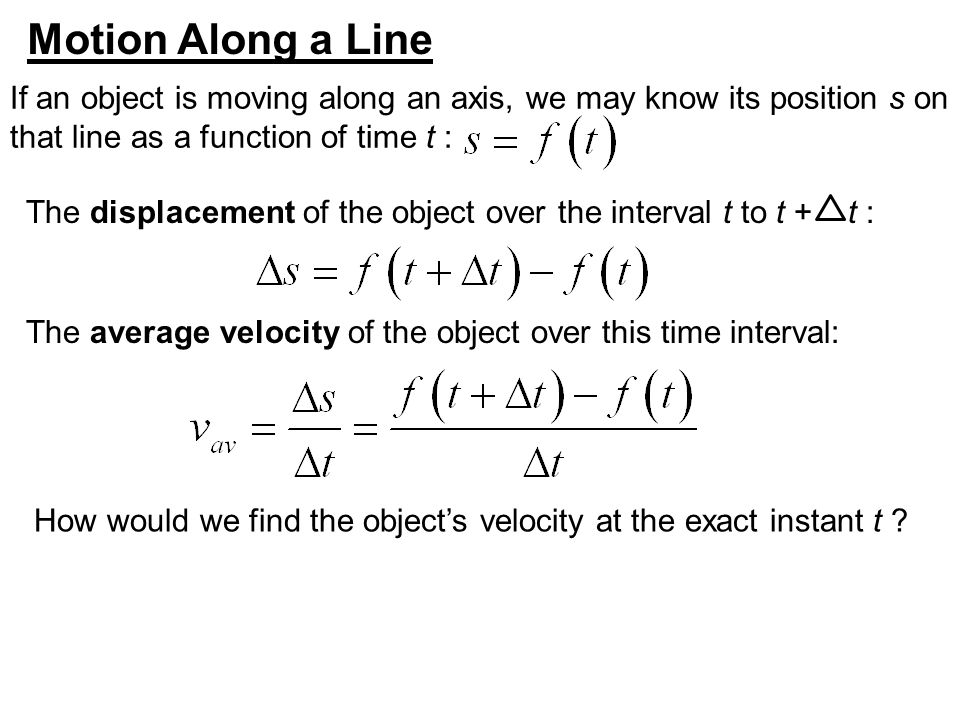Motion Along a Line If an object is moving along an axis, we may know its position s on. that line as a function of time t :