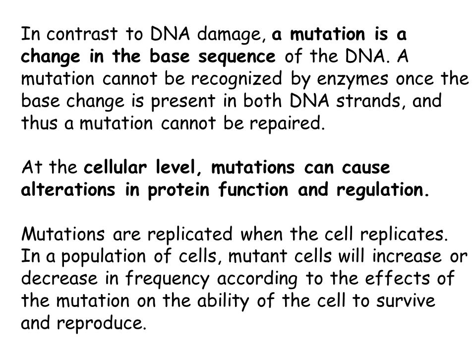 In contrast to DNA damage, a mutation is a change in the base sequence of the DNA. A mutation cannot be recognized by enzymes once the base change is present in both DNA strands, and thus a mutation cannot be repaired.