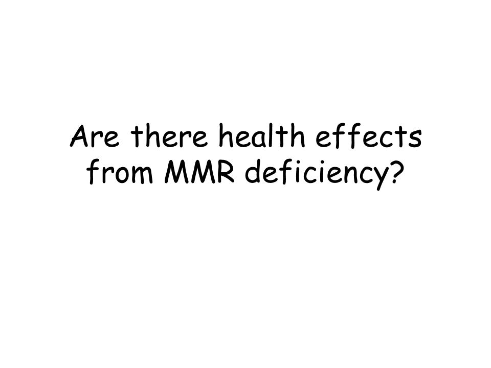 Are there health effects from MMR deficiency
