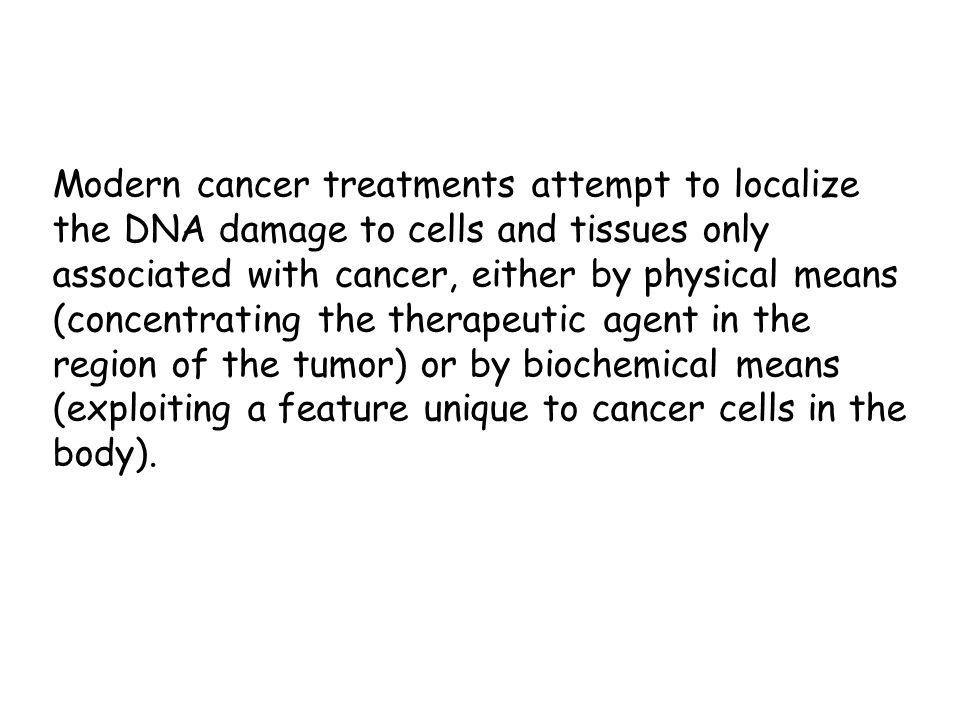 Modern cancer treatments attempt to localize the DNA damage to cells and tissues only associated with cancer, either by physical means (concentrating the therapeutic agent in the region of the tumor) or by biochemical means (exploiting a feature unique to cancer cells in the body).