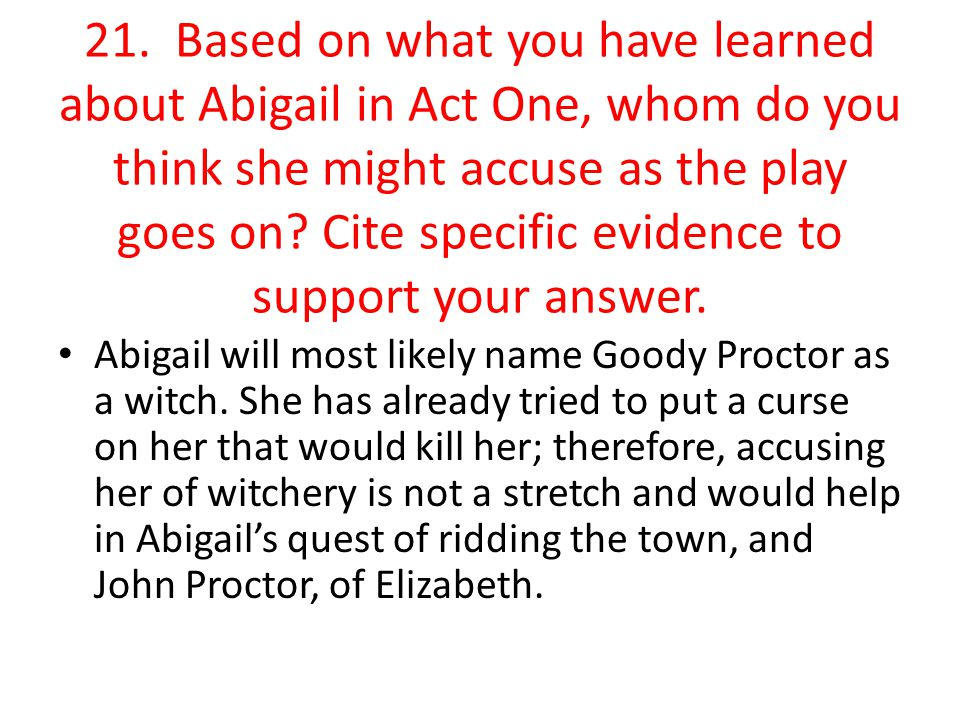 21. Based on what you have learned about Abigail in Act One, whom do you think she might accuse as the play goes on Cite specific evidence to support your answer.