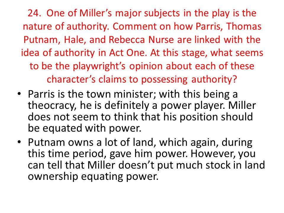 24. One of Miller's major subjects in the play is the nature of authority. Comment on how Parris, Thomas Putnam, Hale, and Rebecca Nurse are linked with the idea of authority in Act One. At this stage, what seems to be the playwright's opinion about each of these character's claims to possessing authority