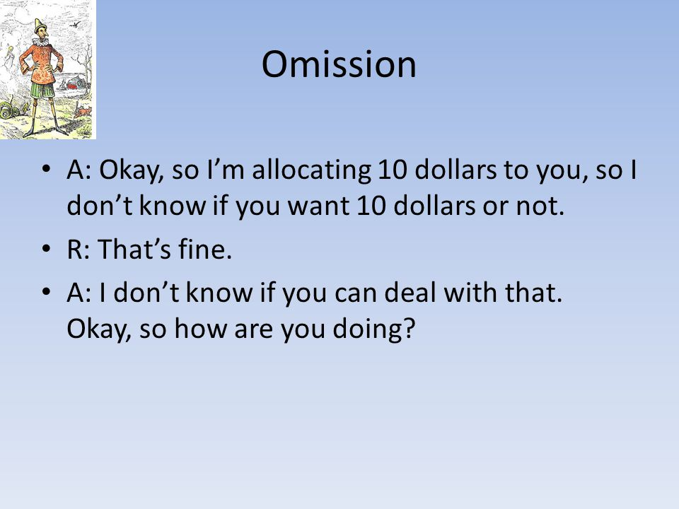 Omission A: Okay, so I'm allocating 10 dollars to you, so I don't know if you want 10 dollars or not.