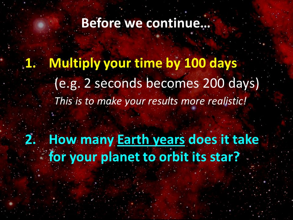 Multiply your time by 100 days (e.g. 2 seconds becomes 200 days)