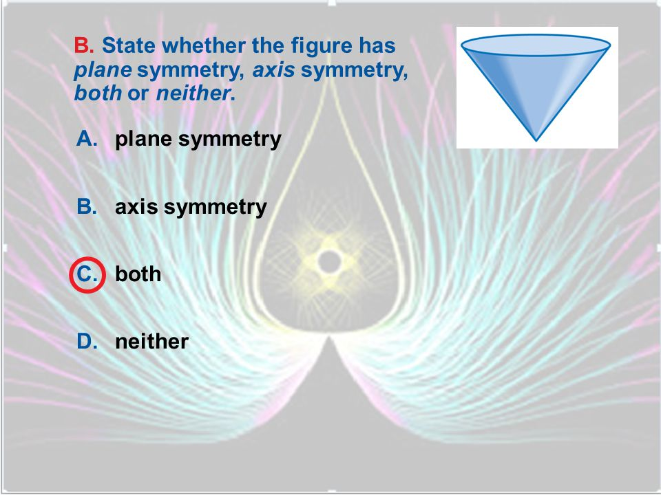 B. State whether the figure has plane symmetry, axis symmetry, both or neither.