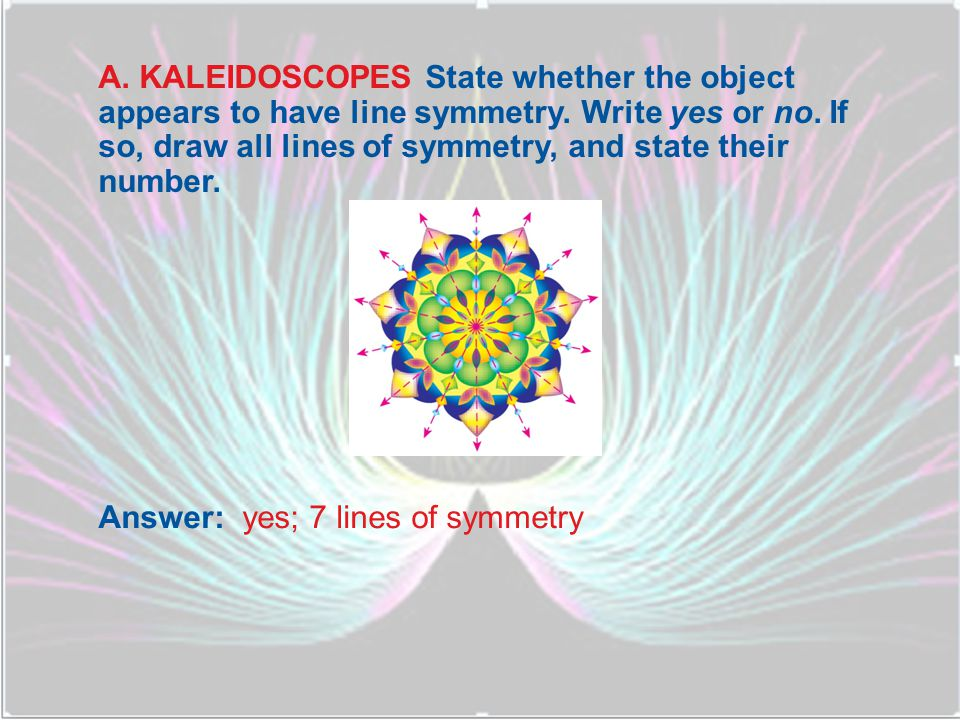 A. KALEIDOSCOPES State whether the object appears to have line symmetry. Write yes or no. If so, draw all lines of symmetry, and state their number.