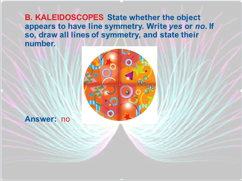 B. KALEIDOSCOPES State whether the object appears to have line symmetry. Write yes or no. If so, draw all lines of symmetry, and state their number.