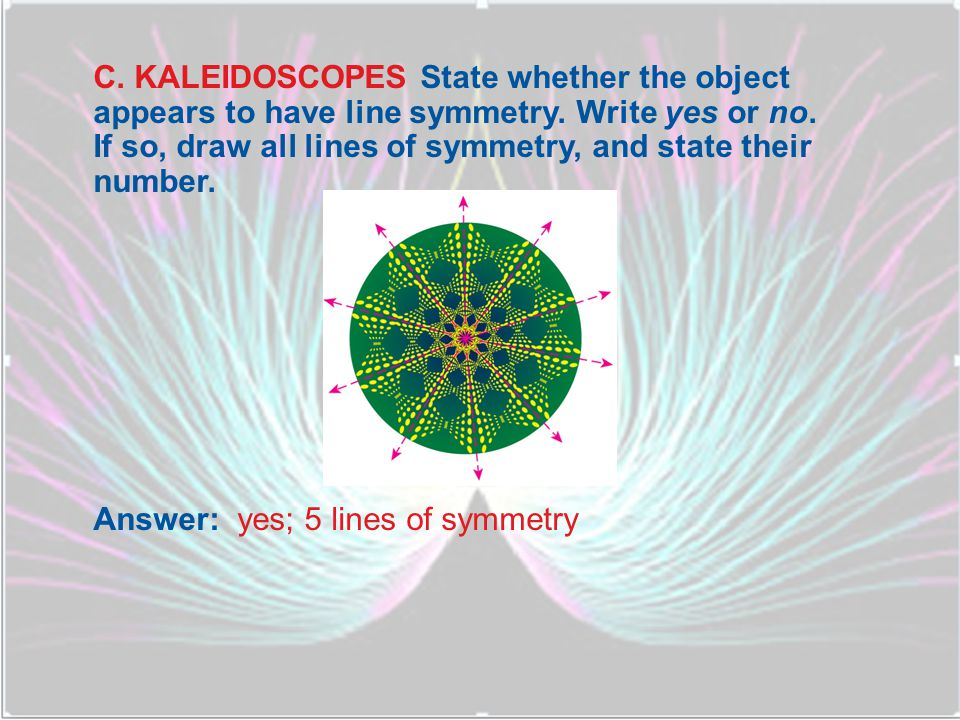 C. KALEIDOSCOPES State whether the object appears to have line symmetry. Write yes or no. If so, draw all lines of symmetry, and state their number.