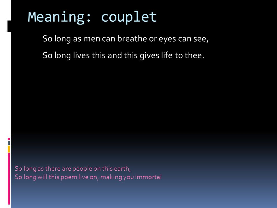 Meaning: couplet So long as men can breathe or eyes can see, So long lives this and this gives life to thee.