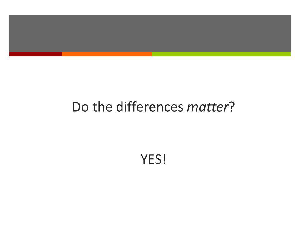 Do the differences matter YES!