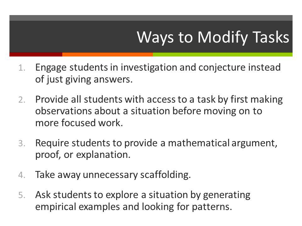 Ways to Modify Tasks Engage students in investigation and conjecture instead of just giving answers.