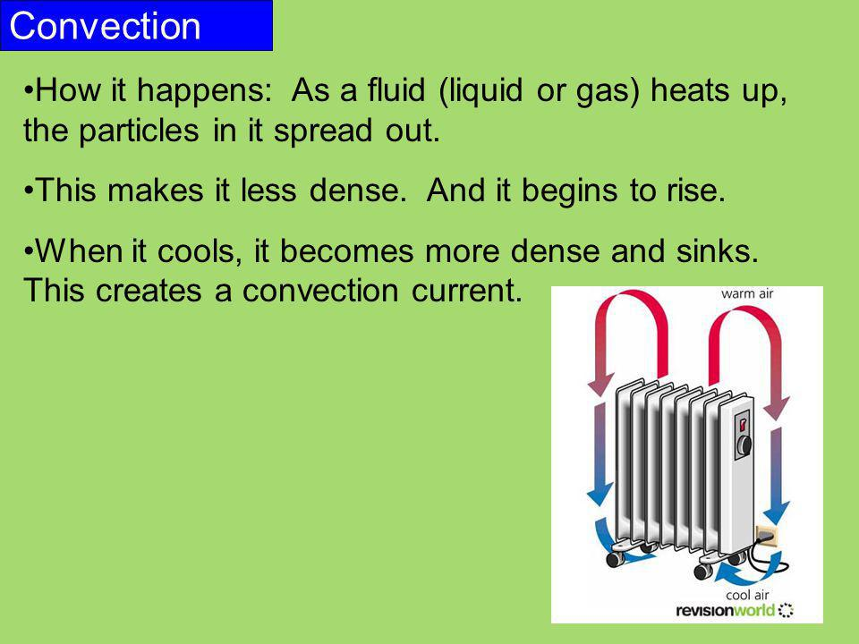 Convection How it happens: As a fluid (liquid or gas) heats up, the particles in it spread out. This makes it less dense. And it begins to rise.