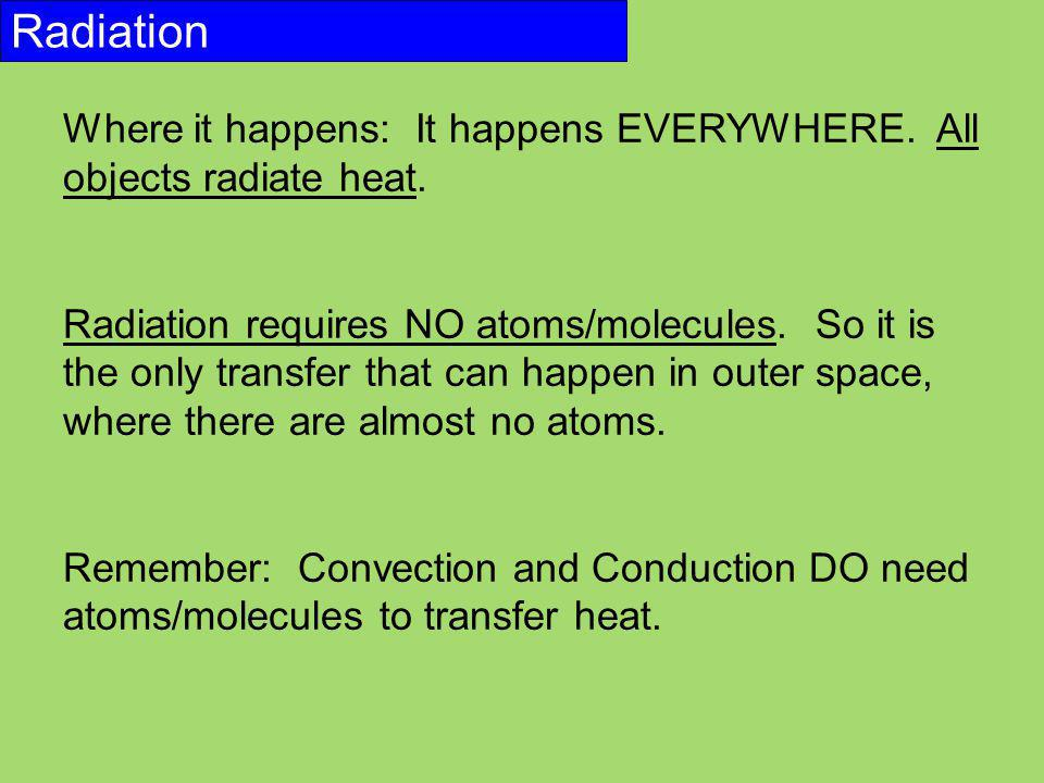 Radiation Where it happens: It happens EVERYWHERE. All objects radiate heat.