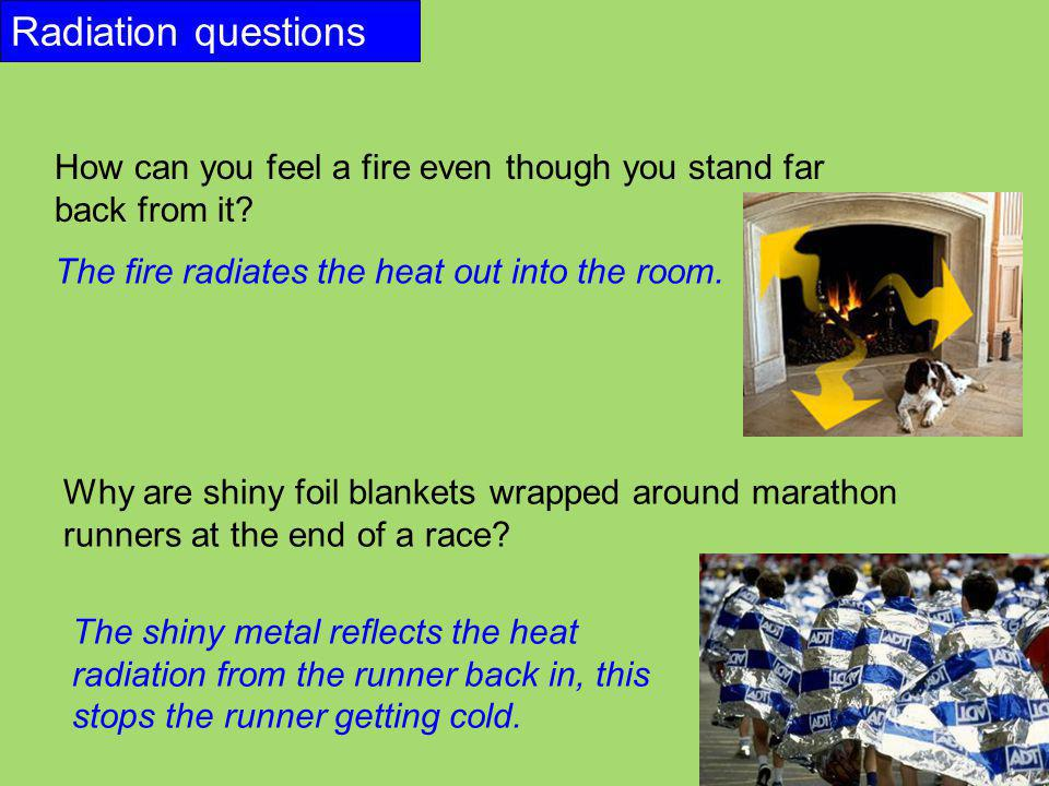 Radiation questions How can you feel a fire even though you stand far back from it The fire radiates the heat out into the room.
