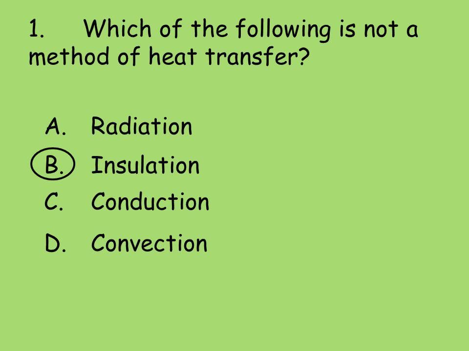 1. Which of the following is not a method of heat transfer