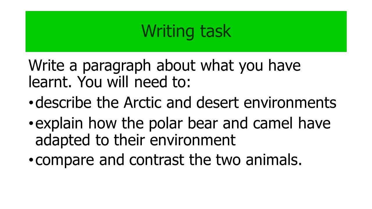 Writing task Write a paragraph about what you have learnt. You will need to: describe the Arctic and desert environments.