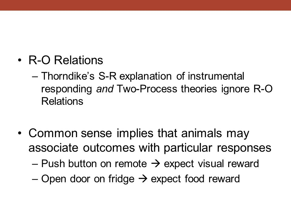 R-O Relations Thorndike's S-R explanation of instrumental responding and Two-Process theories ignore R-O Relations.