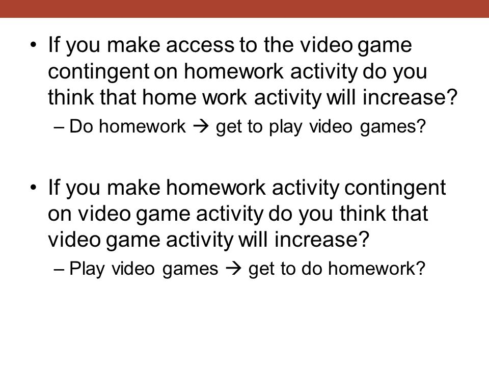 If you make access to the video game contingent on homework activity do you think that home work activity will increase