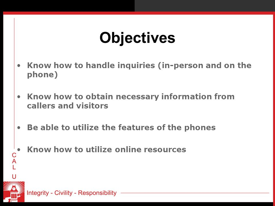 Objectives Know how to handle inquiries (in-person and on the phone)