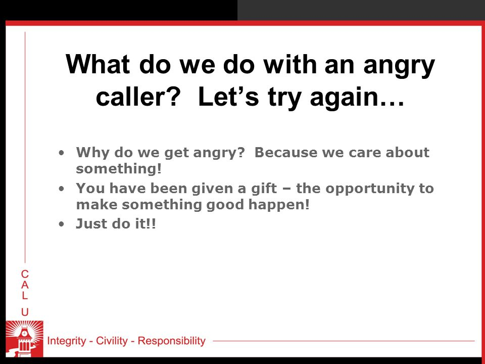 What do we do with an angry caller Let's try again…