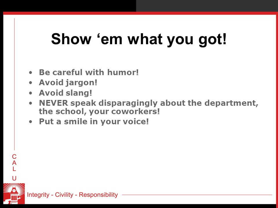 Show 'em what you got! Be careful with humor! Avoid jargon!