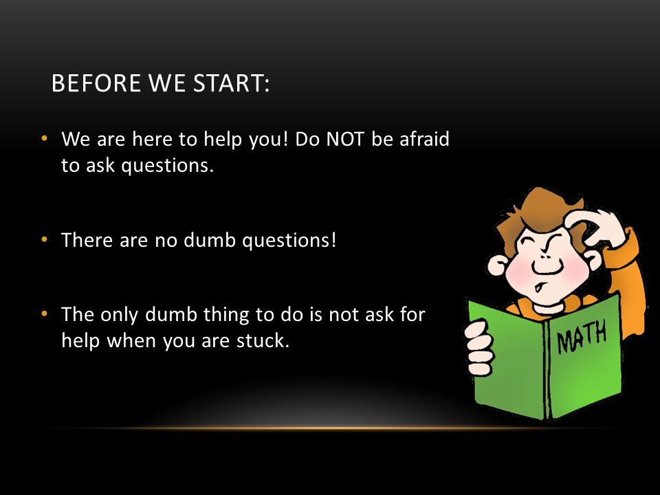 BEFORE WE START: We are here to help you! Do NOT be afraid to ask questions. There are no dumb questions!
