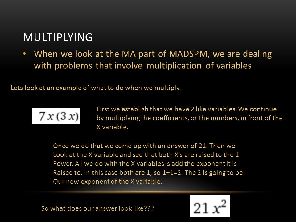Multiplying When we look at the MA part of MADSPM, we are dealing with problems that involve multiplication of variables.