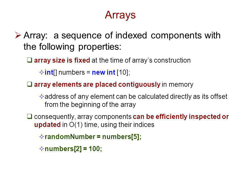 Arrays Array: a sequence of indexed components with the following properties: array size is fixed at the time of array's construction.