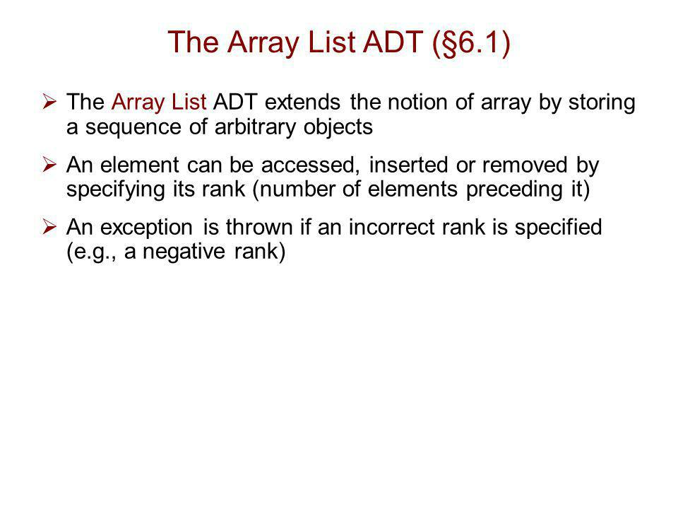 The Array List ADT (§6.1) The Array List ADT extends the notion of array by storing a sequence of arbitrary objects.