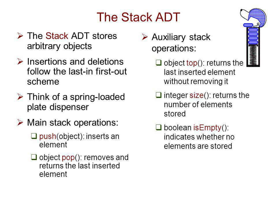 The Stack ADT The Stack ADT stores arbitrary objects