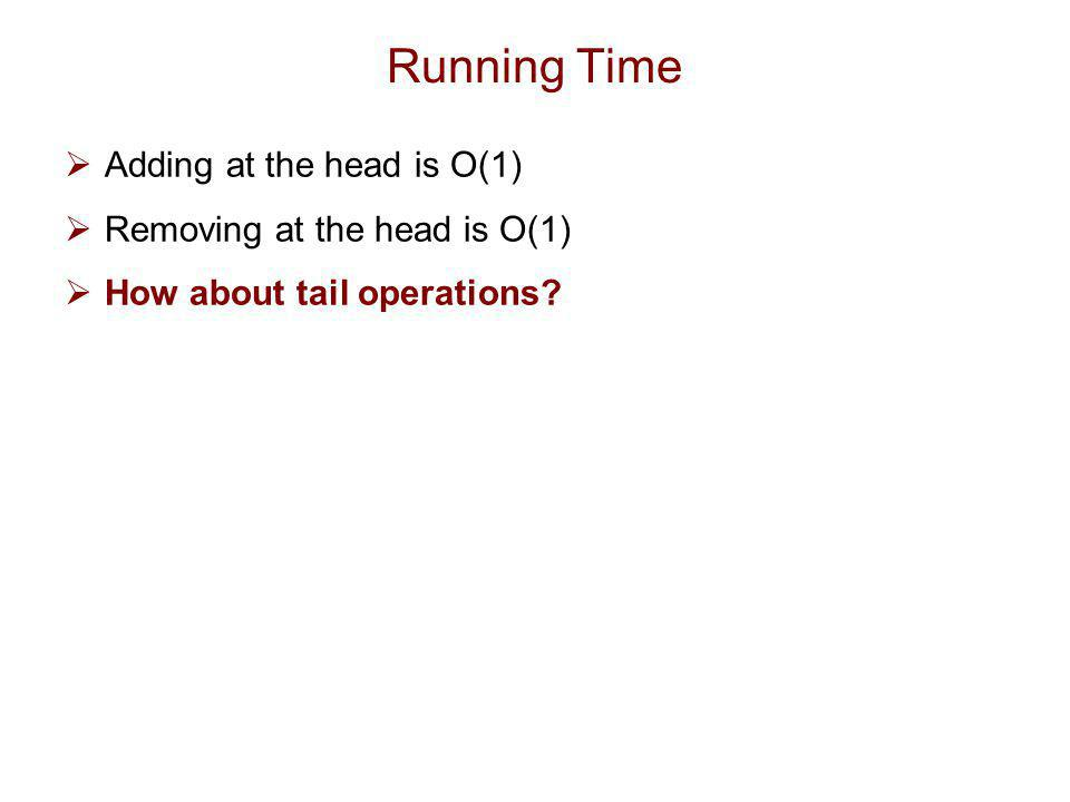 Running Time Adding at the head is O(1) Removing at the head is O(1)