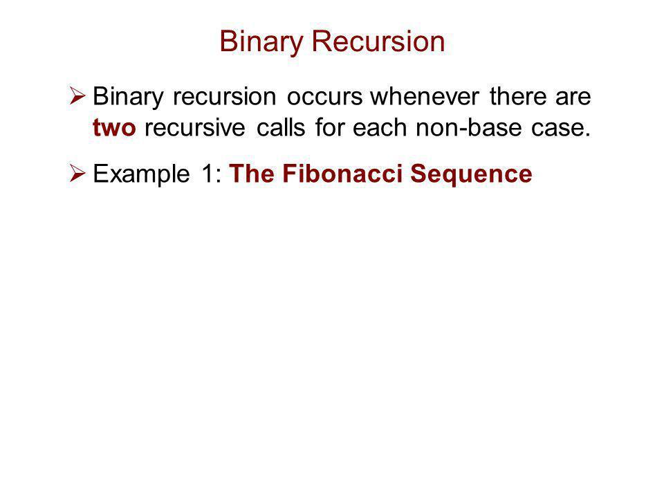 Binary Recursion Binary recursion occurs whenever there are two recursive calls for each non-base case.