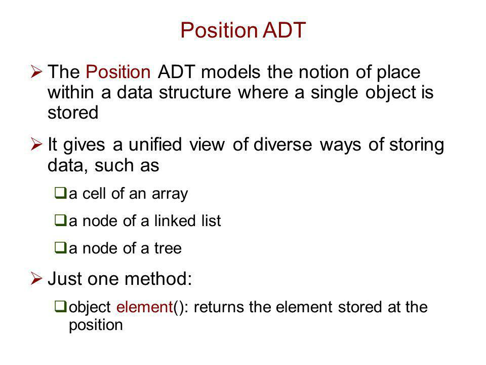 Position ADT The Position ADT models the notion of place within a data structure where a single object is stored.